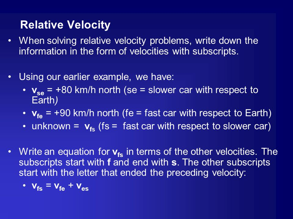 Relative Velocity When solving relative velocity problems, write down the information in the form of velocities with subscripts.