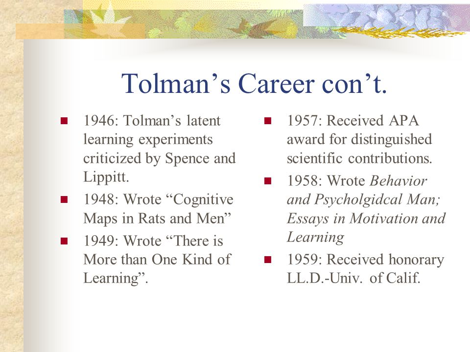 Tolman's Career con't. 1946: Tolman's latent learning experiments criticized by Spence and Lippitt.