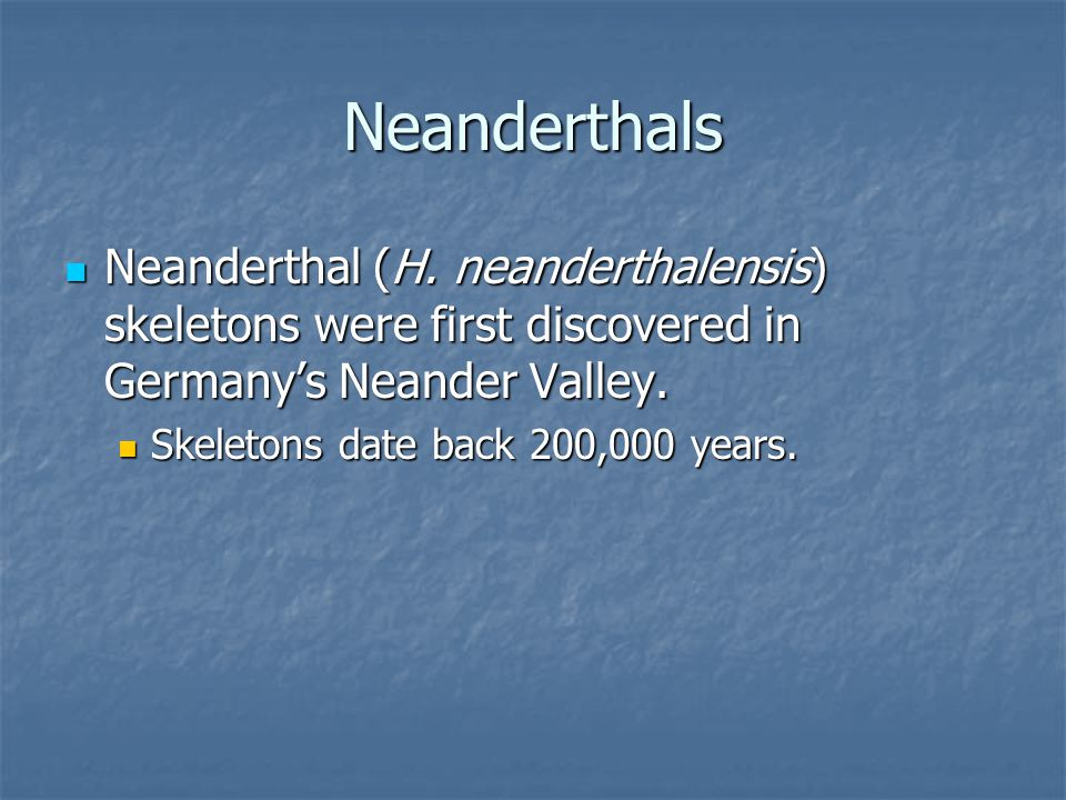 Neanderthals Neanderthal (H. neanderthalensis) skeletons were first discovered in Germany's Neander Valley.