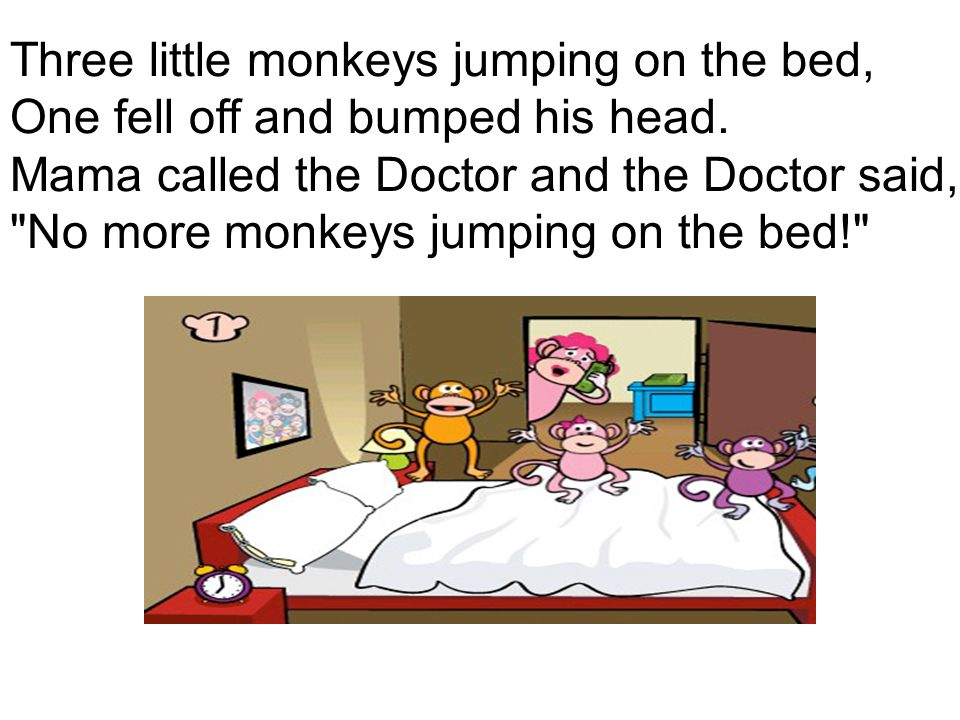 Three little monkeys jumping on the bed, One fell off and bumped his head.