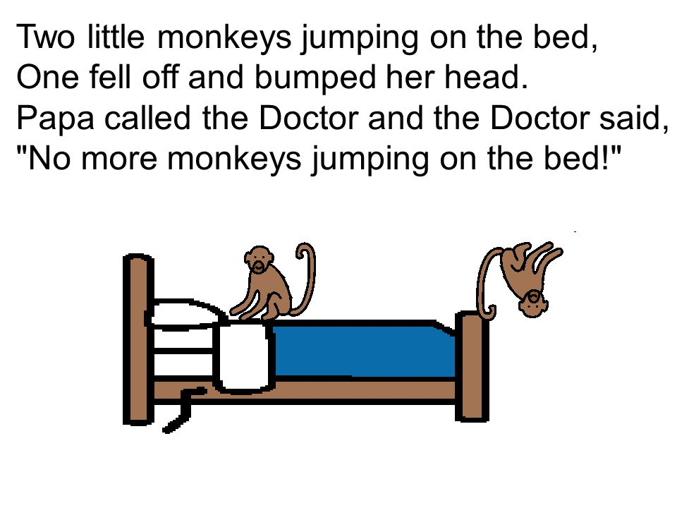 Two little monkeys jumping on the bed, One fell off and bumped her head.