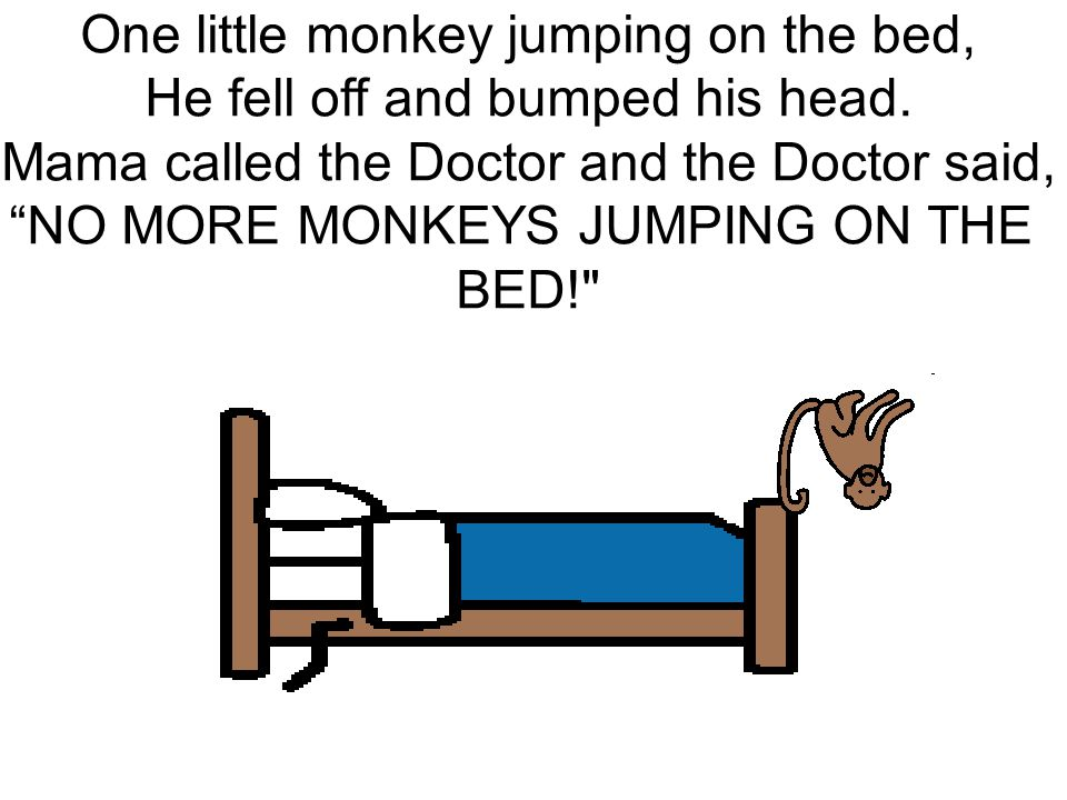 One little monkey jumping on the bed, He fell off and bumped his head