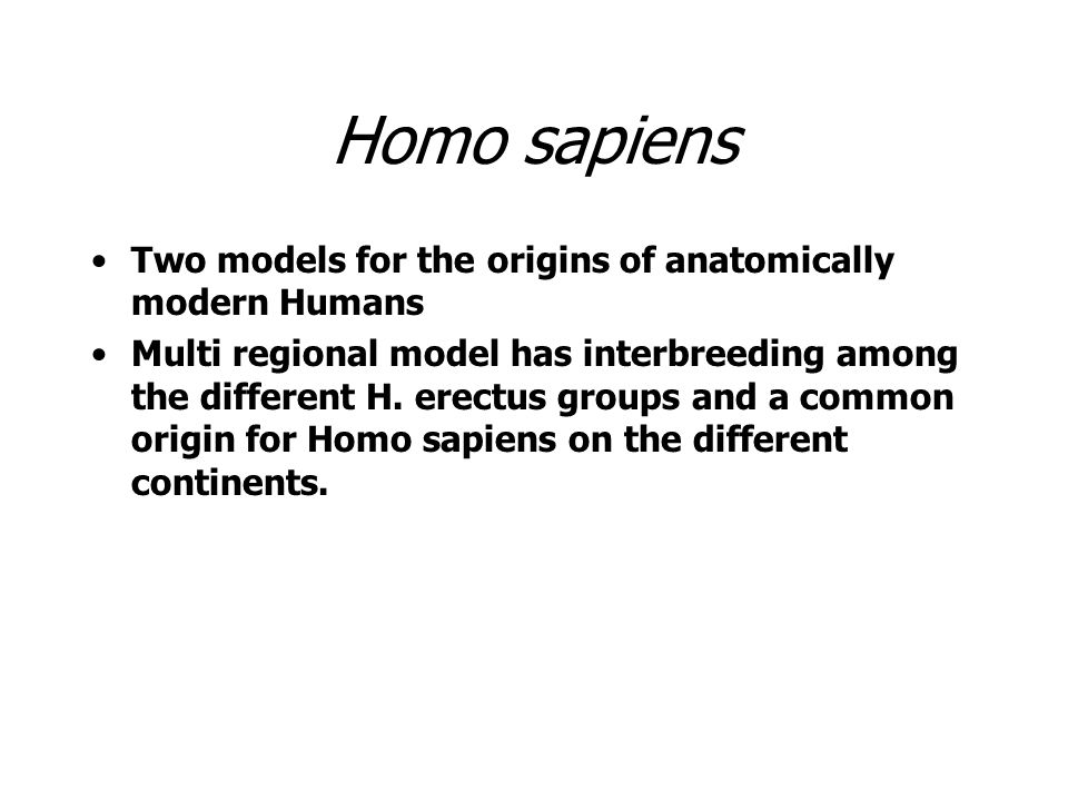Homo sapiens Two models for the origins of anatomically modern Humans