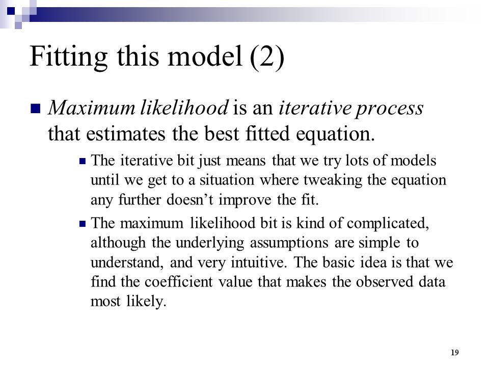 Fitting this model (2) Maximum likelihood is an iterative process that estimates the best fitted equation.