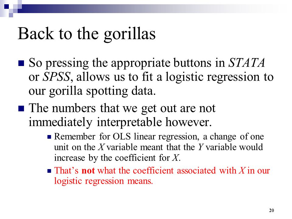 Back to the gorillas So pressing the appropriate buttons in STATA or SPSS, allows us to fit a logistic regression to our gorilla spotting data.
