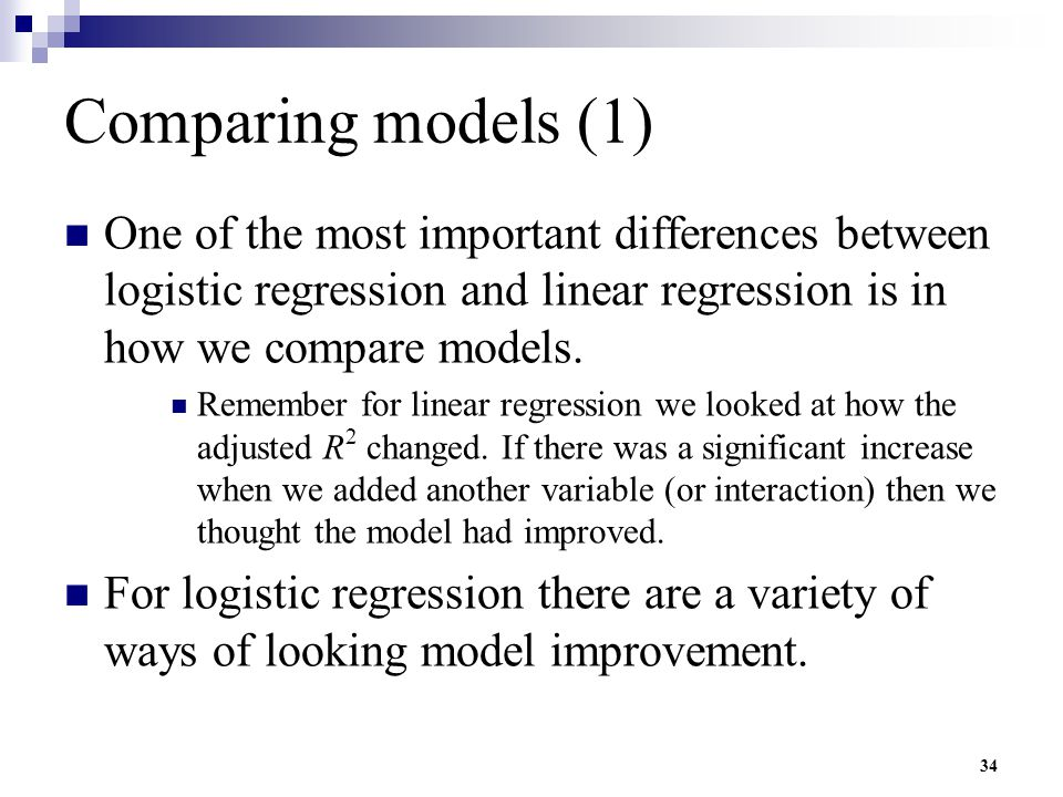 Comparing models (1) One of the most important differences between logistic regression and linear regression is in how we compare models.