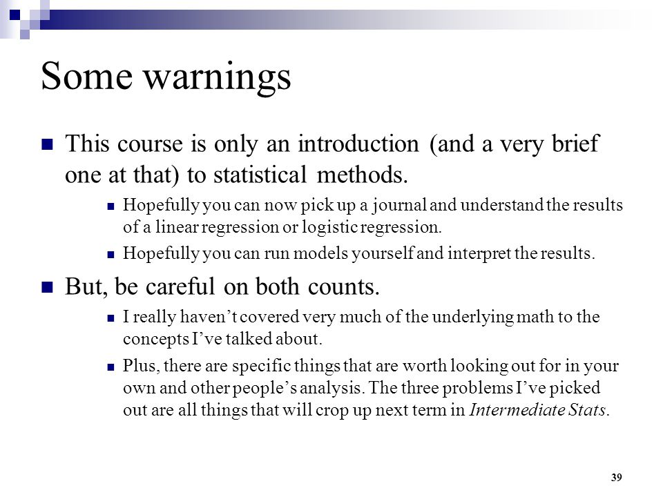 Some warnings This course is only an introduction (and a very brief one at that) to statistical methods.