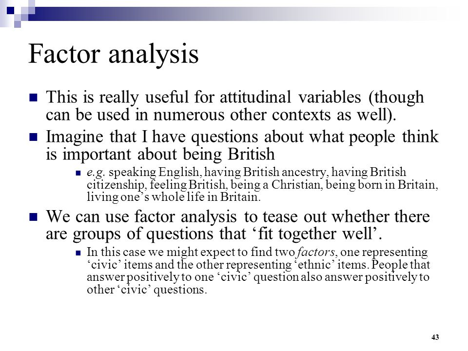 Factor analysis This is really useful for attitudinal variables (though can be used in numerous other contexts as well).