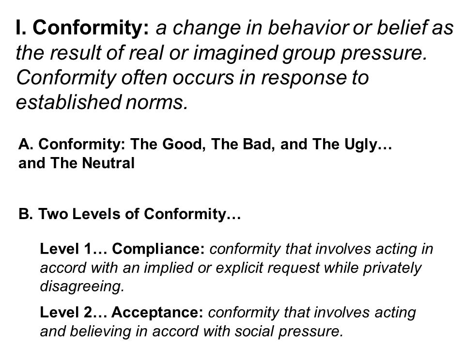 I. Conformity: a change in behavior or belief as