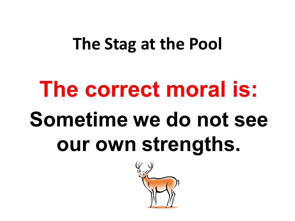 The correct moral is: Sometime we do not see our own strengths.
