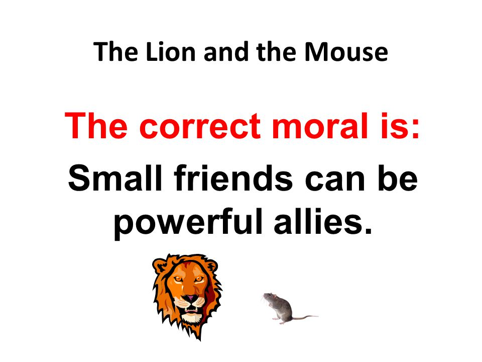 The correct moral is: Small friends can be powerful allies.