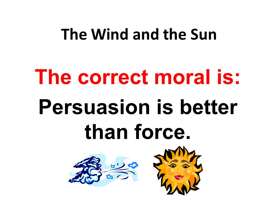 The correct moral is: Persuasion is better than force.