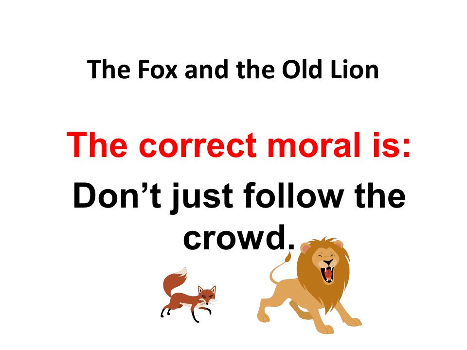 The correct moral is: Don't just follow the crowd.