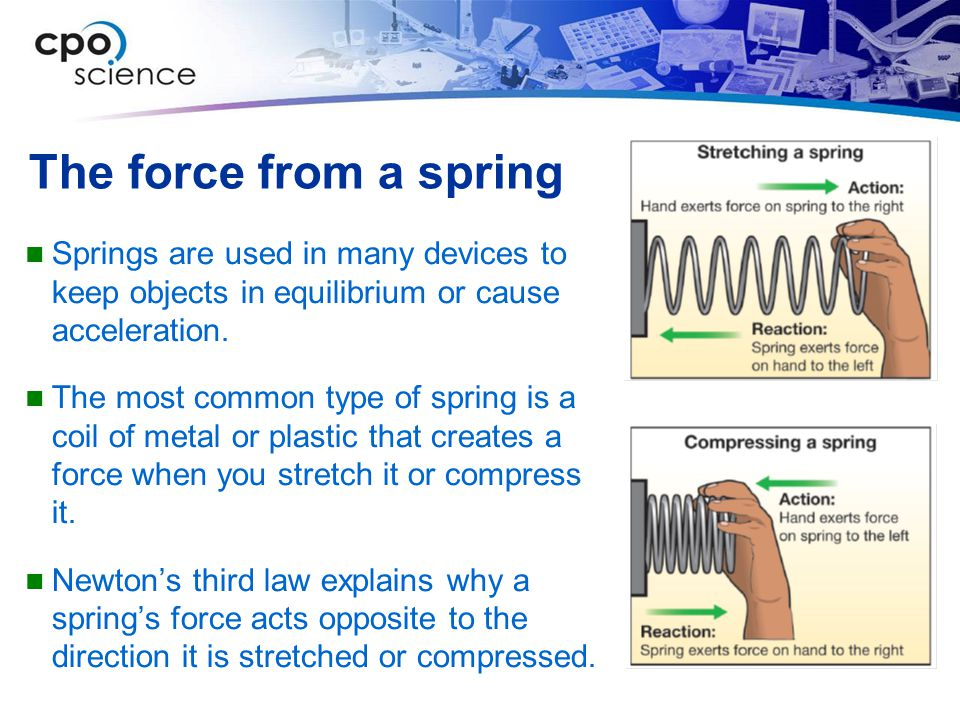 The force from a spring Springs are used in many devices to keep objects in equilibrium or cause acceleration.