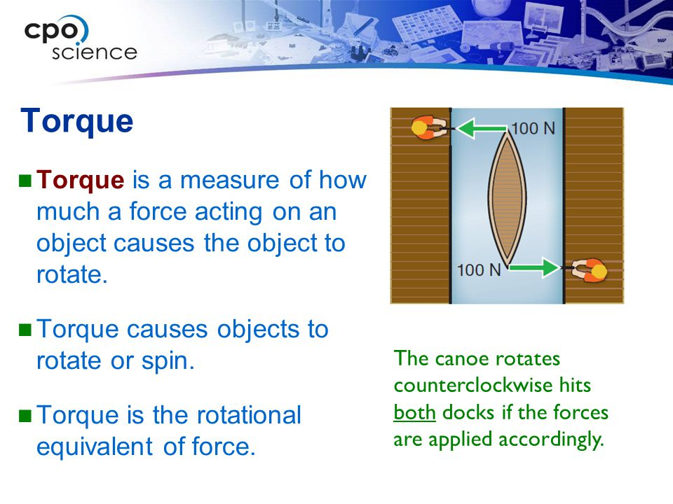 Torque Torque is a measure of how much a force acting on an object causes the object to rotate. Torque causes objects to rotate or spin.