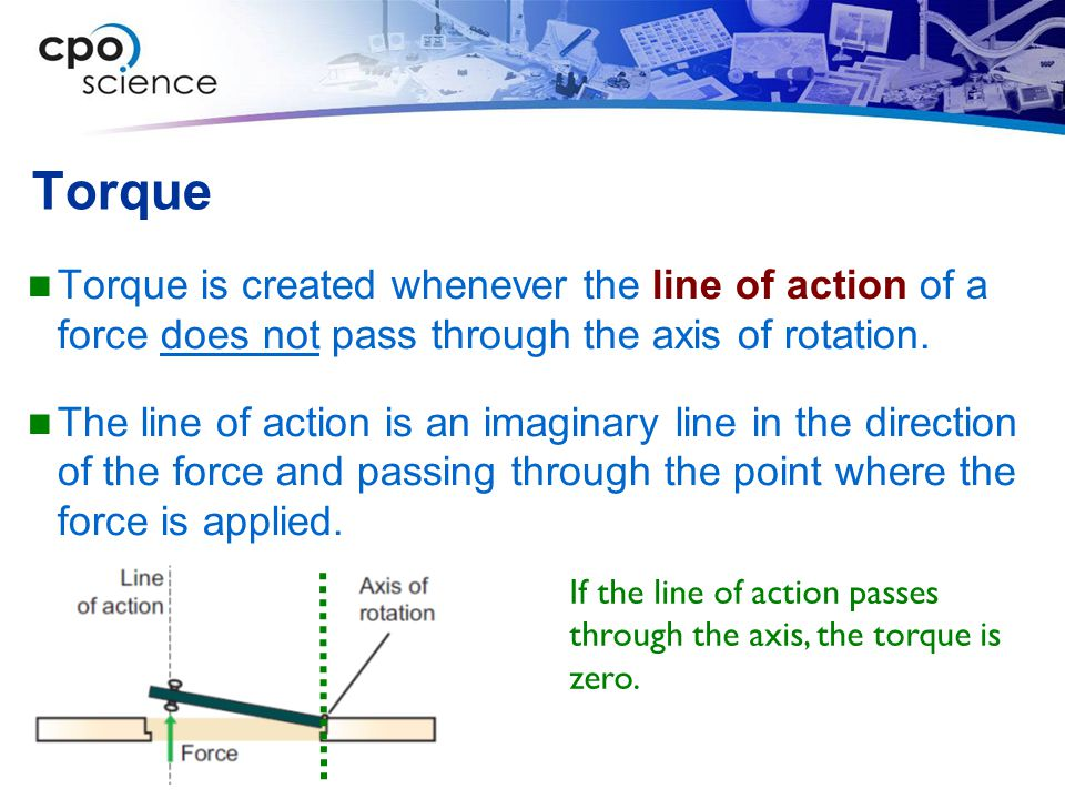 Torque Torque is created whenever the line of action of a force does not pass through the axis of rotation.
