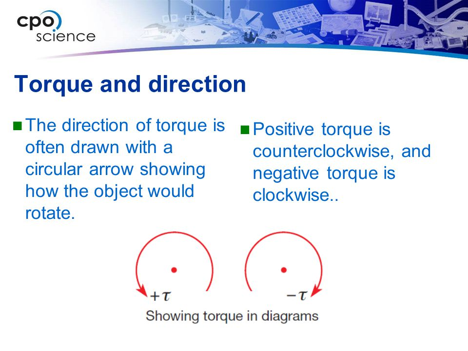 Torque and direction The direction of torque is often drawn with a circular arrow showing how the object would rotate.
