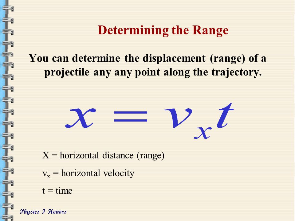 Determining the Range You can determine the displacement (range) of a projectile any any point along the trajectory.