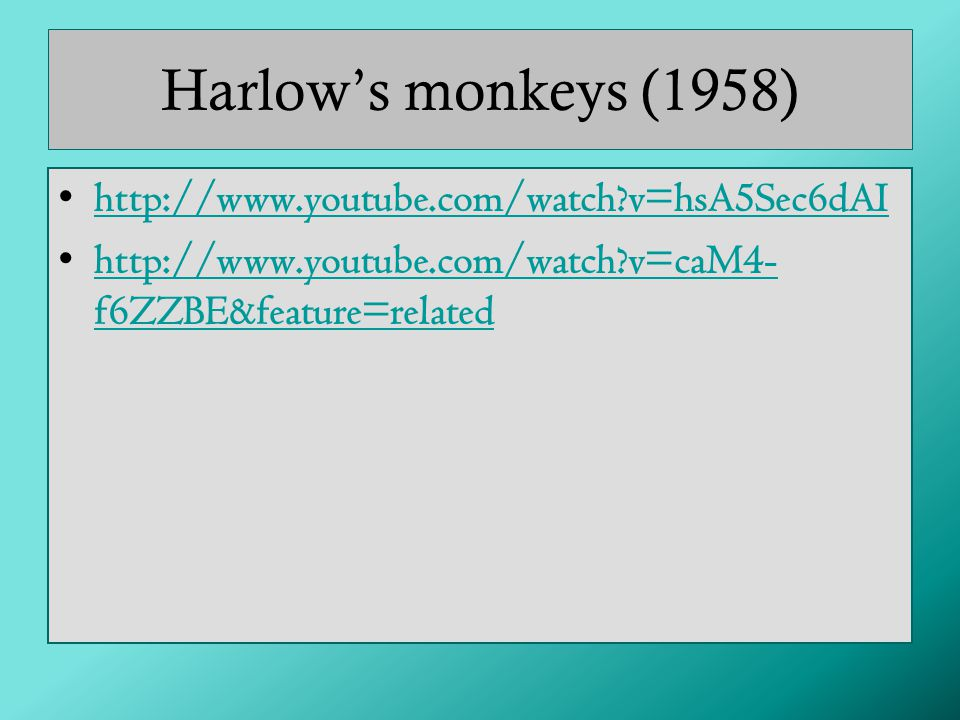 Harlow's monkeys (1958) http://www.youtube.com/watch v=hsA5Sec6dAI