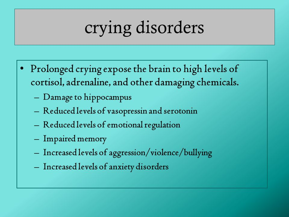 crying disorders Prolonged crying expose the brain to high levels of cortisol, adrenaline, and other damaging chemicals.