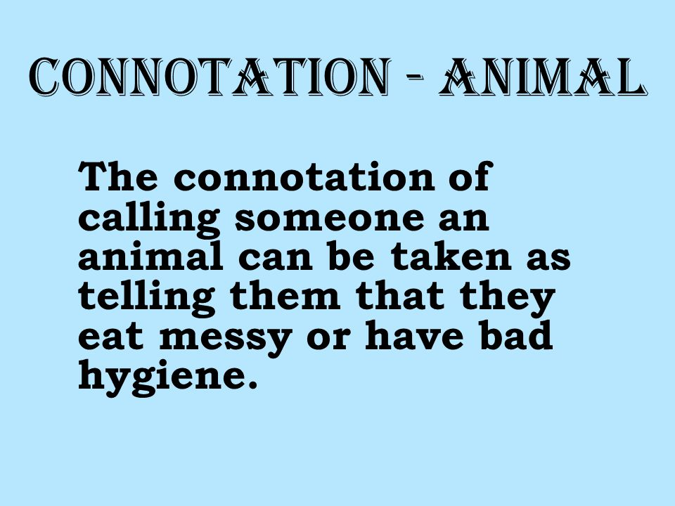 Connotation - Animal The connotation of calling someone an animal can be taken as telling them that they eat messy or have bad hygiene.