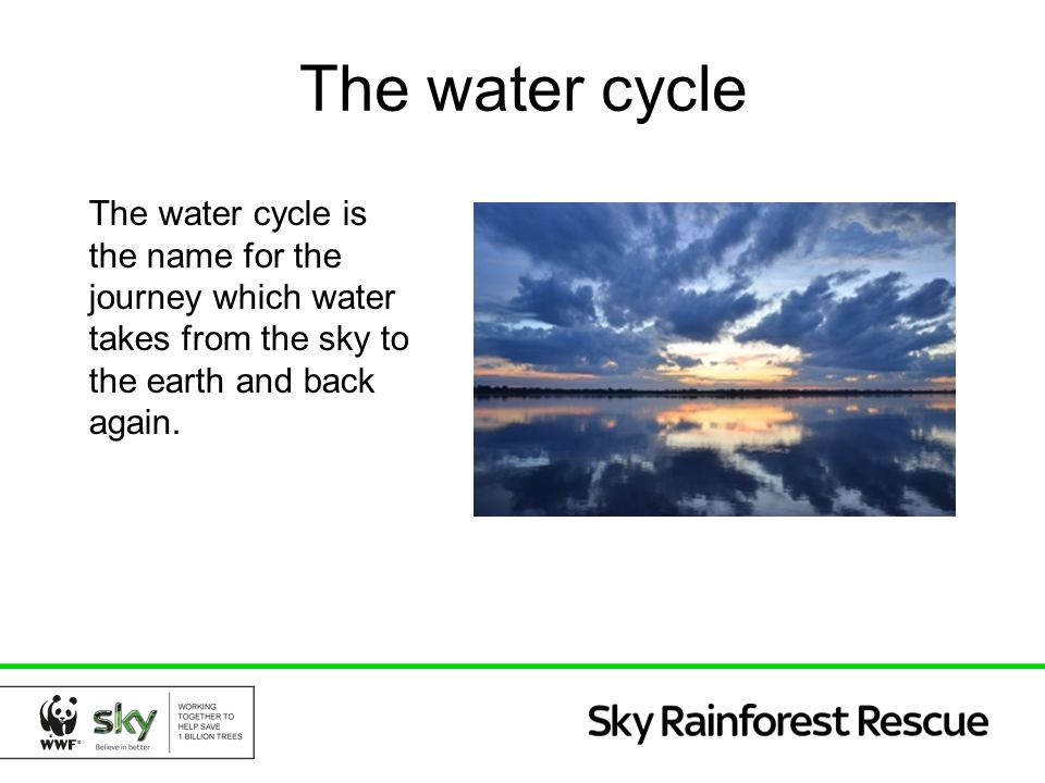 The water cycle The water cycle is the name for the journey which water takes from the sky to the earth and back again.