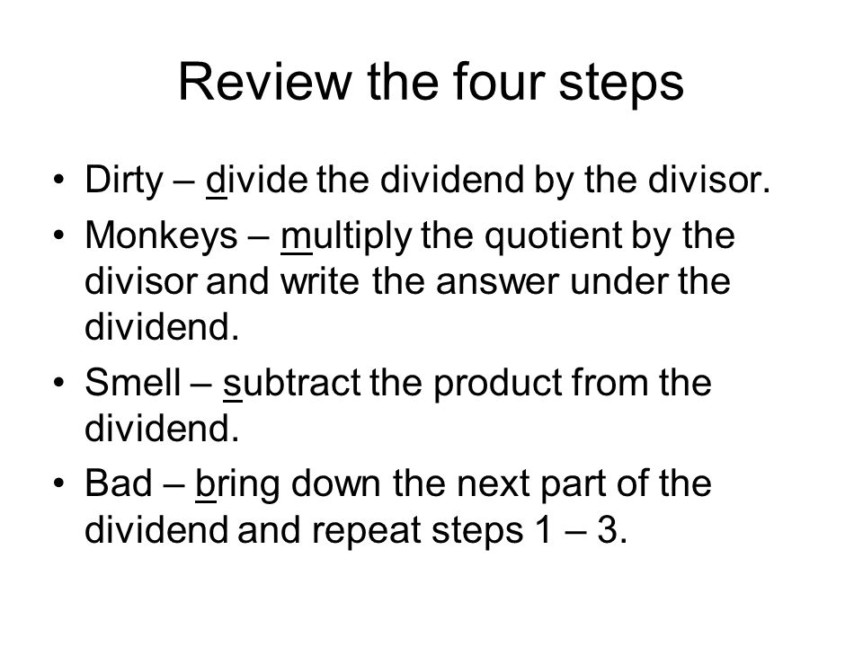 Review the four steps Dirty – divide the dividend by the divisor.