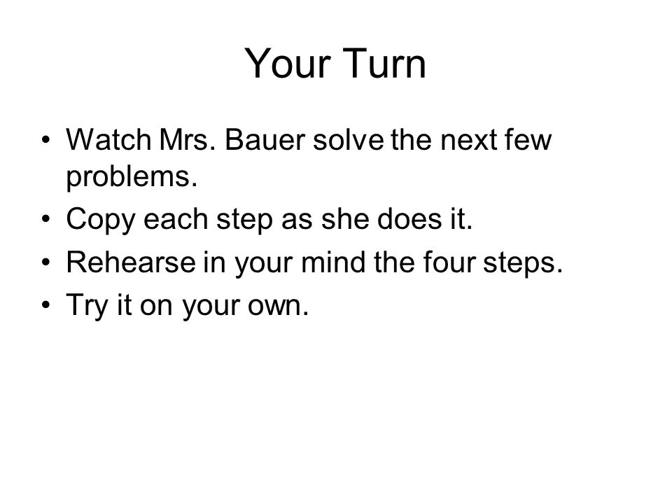 Your Turn Watch Mrs. Bauer solve the next few problems.