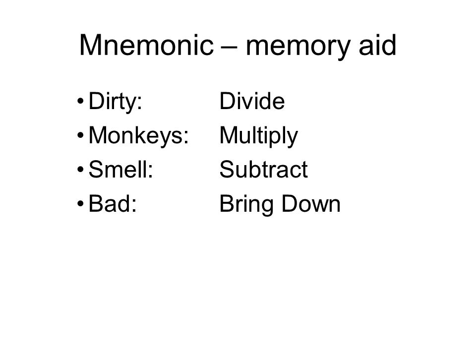 Mnemonic – memory aid Dirty: Divide Monkeys: Multiply Smell: Subtract