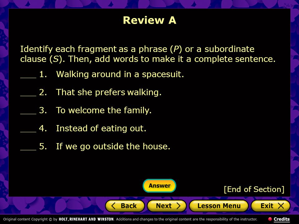 Review A Identify each fragment as a phrase (P) or a subordinate clause (S). Then, add words to make it a complete sentence.