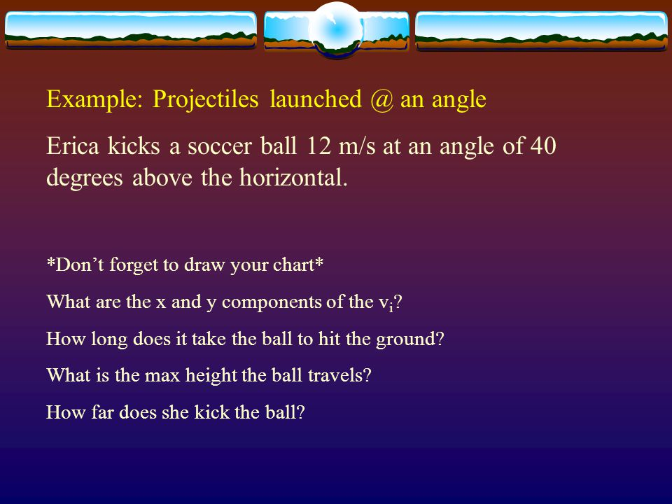 Example: Projectiles launched @ an angle