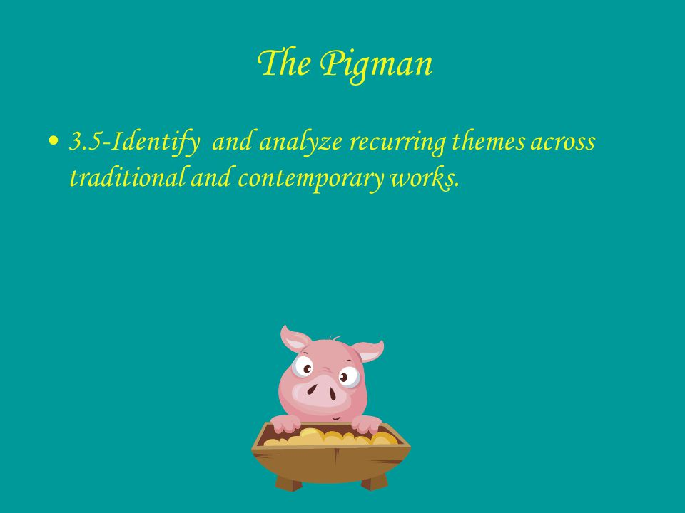The Pigman 3.5-Identify and analyze recurring themes across traditional and contemporary works.