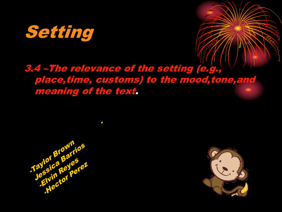 Setting 3.4 –The relevance of the setting (e.g., place,time, customs) to the mood,tone,and meaning of the text.