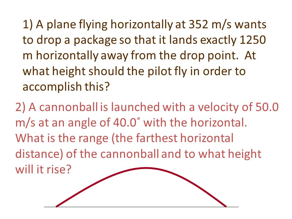 1) A plane flying horizontally at 352 m/s wants to drop a package so that it lands exactly 1250 m horizontally away from the drop point. At what height should the pilot fly in order to accomplish this
