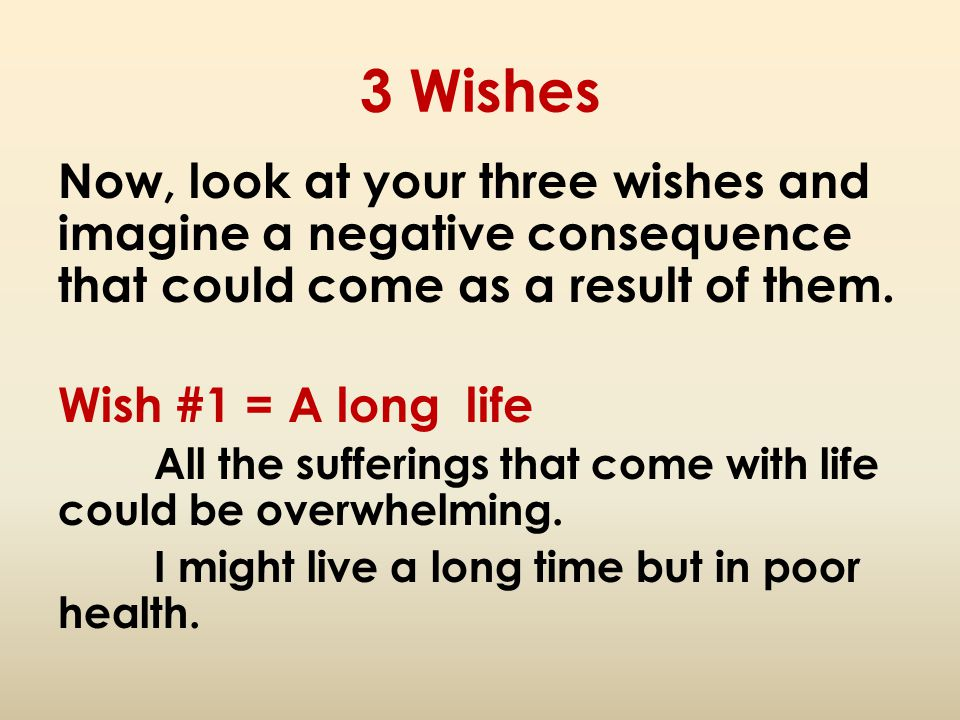 3 Wishes Now, look at your three wishes and imagine a negative consequence that could come as a result of them.