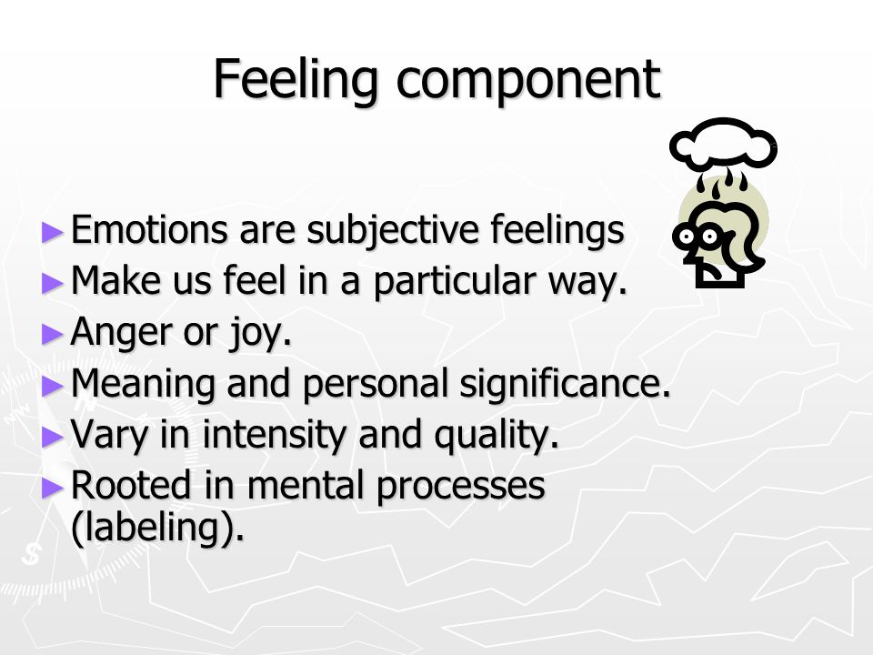 Feeling component Emotions are subjective feelings