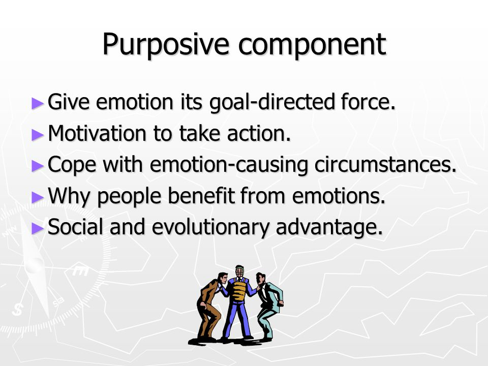 Purposive component Give emotion its goal-directed force.