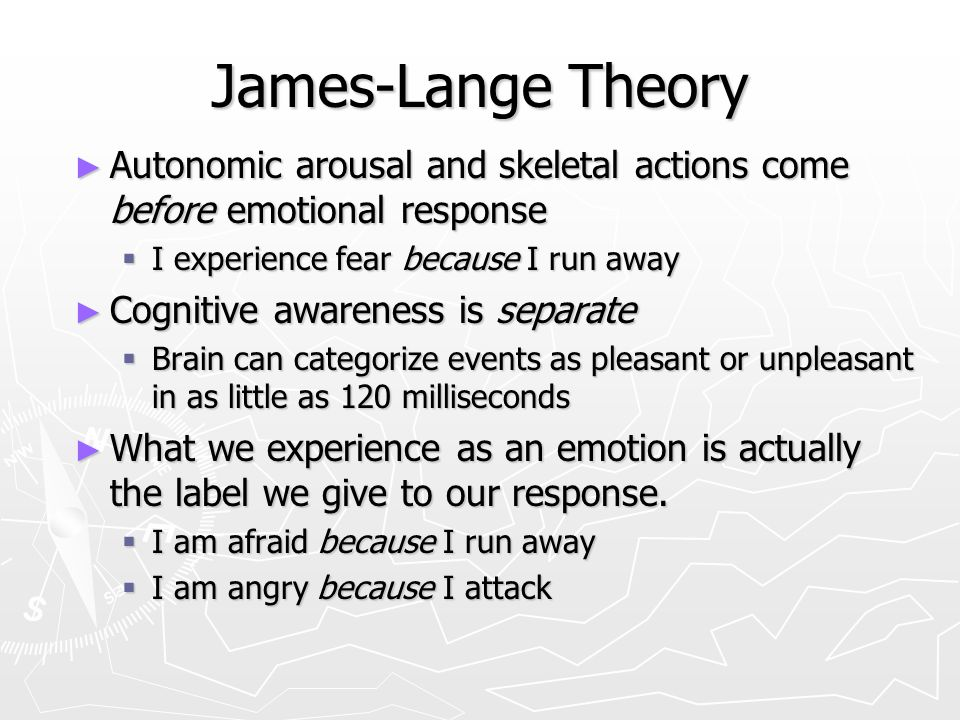 James-Lange Theory Autonomic arousal and skeletal actions come before emotional response. I experience fear because I run away.