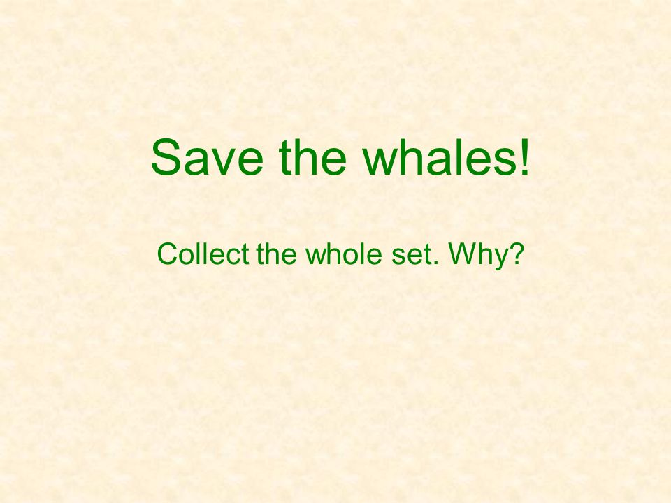 Save the whales! Collect the whole set. Why
