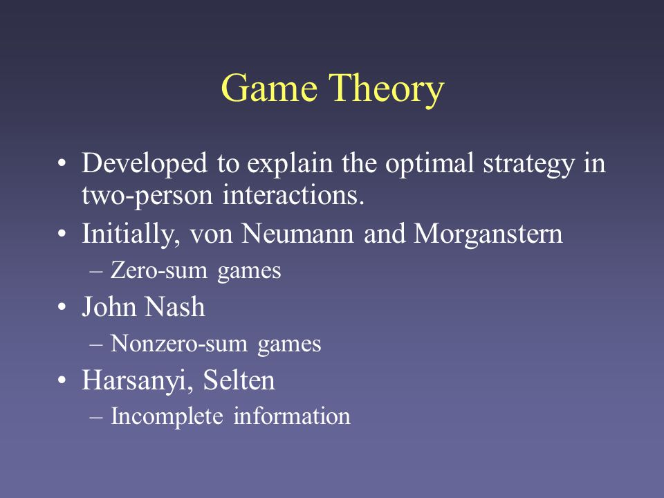 Game Theory Developed to explain the optimal strategy in two-person interactions. Initially, von Neumann and Morganstern.