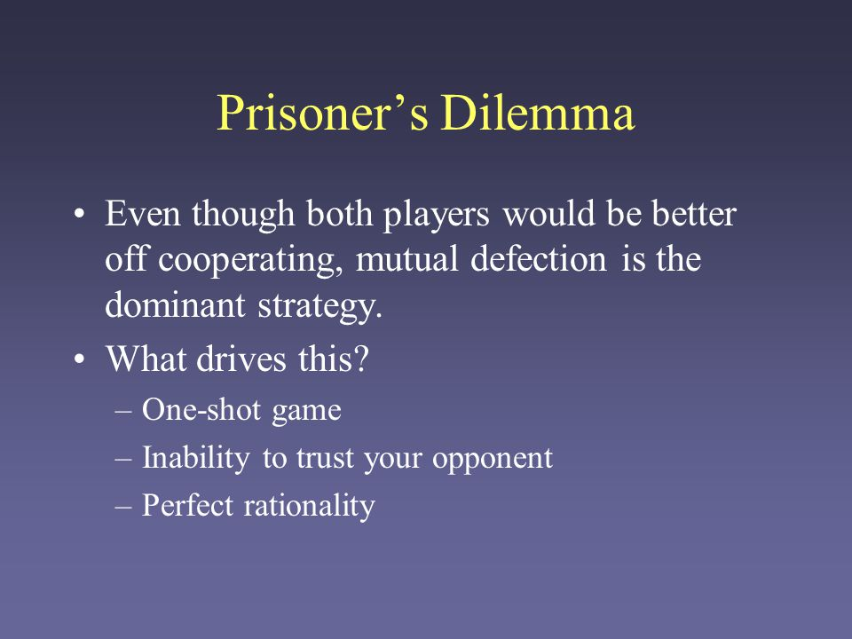 Prisoner's Dilemma Even though both players would be better off cooperating, mutual defection is the dominant strategy.