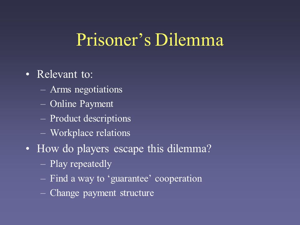 Prisoner's Dilemma Relevant to: How do players escape this dilemma