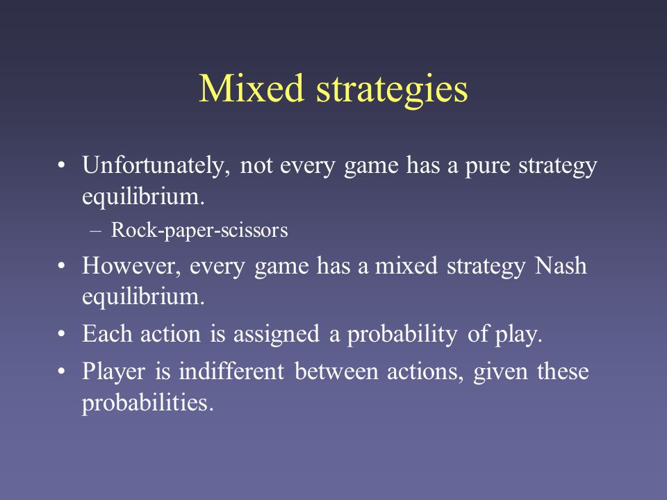 Mixed strategies Unfortunately, not every game has a pure strategy equilibrium. Rock-paper-scissors.