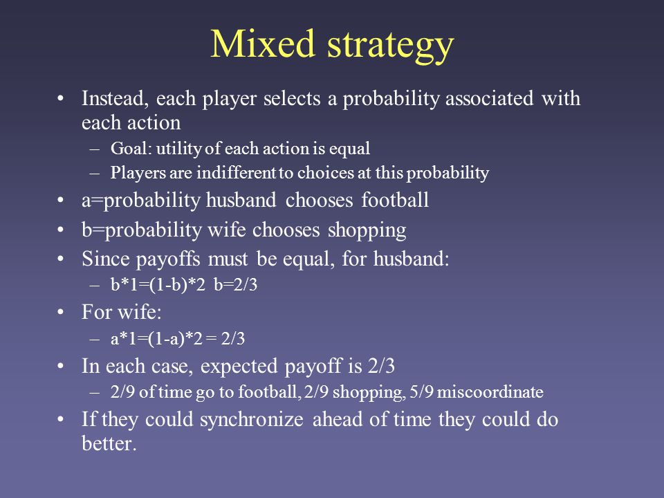Mixed strategy Instead, each player selects a probability associated with each action. Goal: utility of each action is equal.