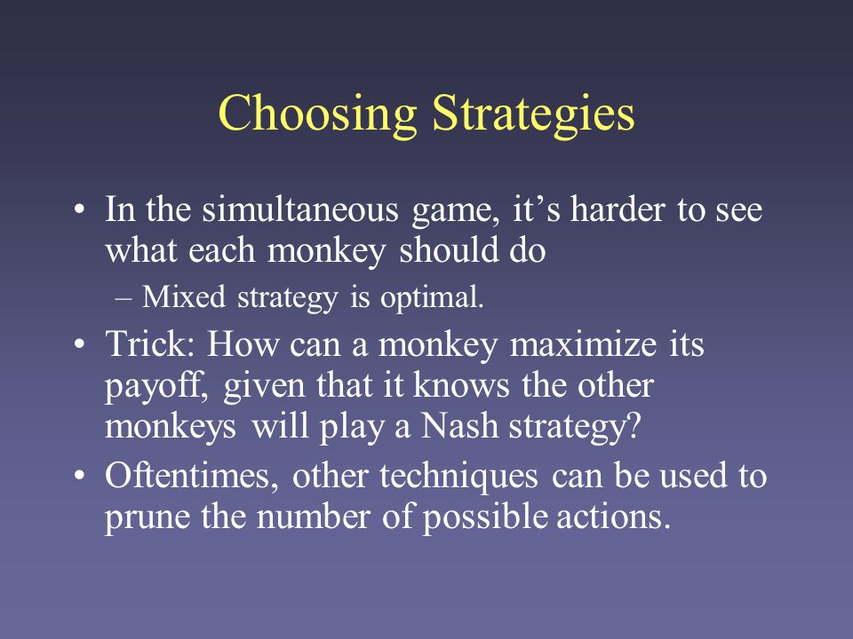 Choosing Strategies In the simultaneous game, it's harder to see what each monkey should do. Mixed strategy is optimal.
