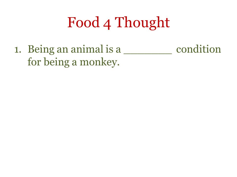Food 4 Thought Being an animal is a _______ condition for being a monkey.