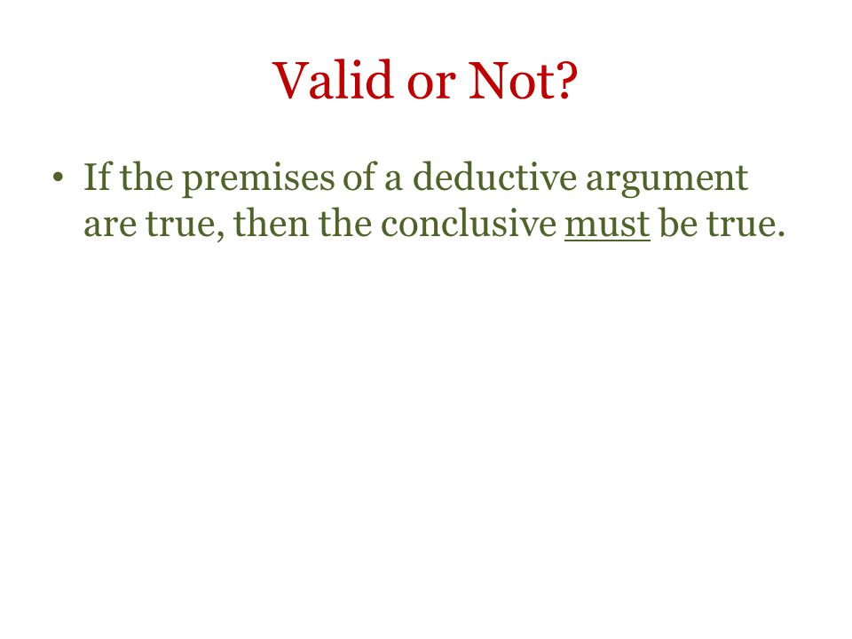 Valid or Not If the premises of a deductive argument are true, then the conclusive must be true.