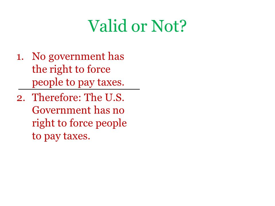 Valid or Not. No government has the right to force people to pay taxes.