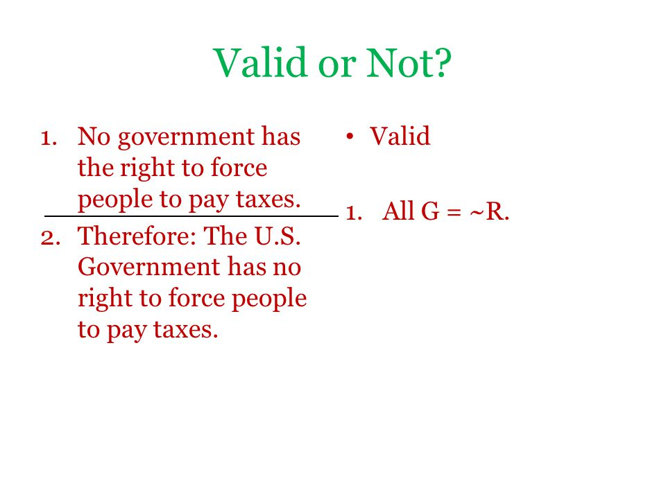 Valid or Not No government has the right to force people to pay taxes. Therefore: The U.S. Government has no right to force people to pay taxes.