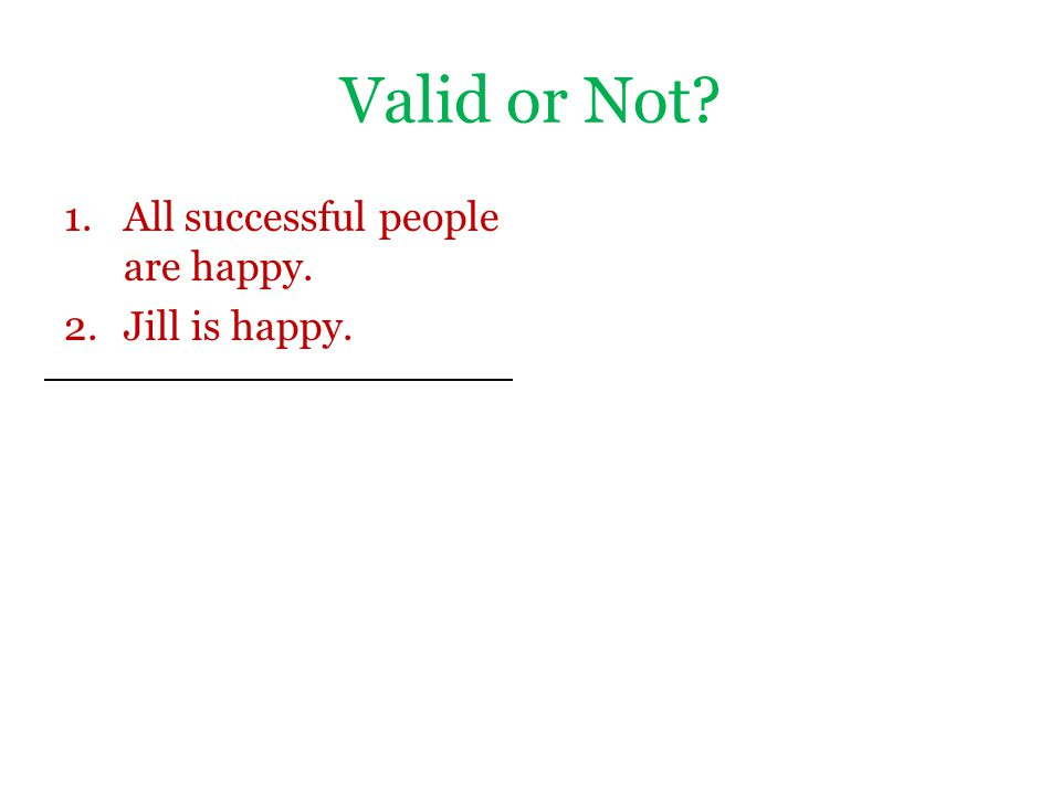 Valid or Not All successful people are happy. Jill is happy.